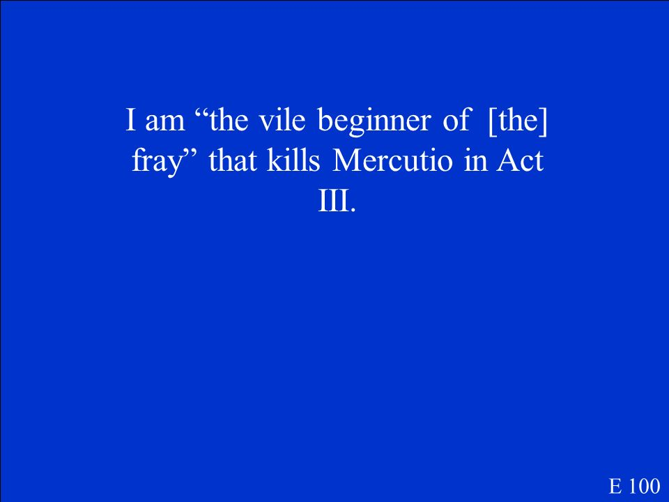I am the vile beginner of [the] fray that kills Mercutio in Act III.